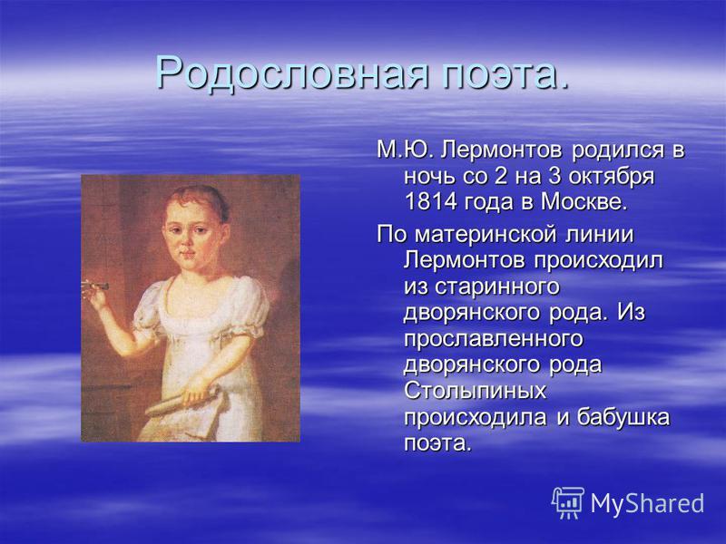 Родословная поэта. М.Ю. Лермонтов родился в ночь со 2 на 3 октября 1814 года в Москве. По материнской линии Лермонтов происходил из старинного дворянского рода. Из прославленного дворянского рода Столыпиных происходила и бабушка поэта.