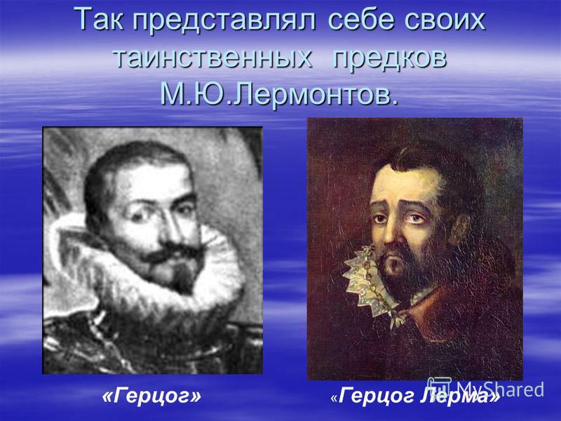 Так представлял себе своих таинственных предков М.Ю.Лермонтов. «Герцог» « Герцог Лерма»
