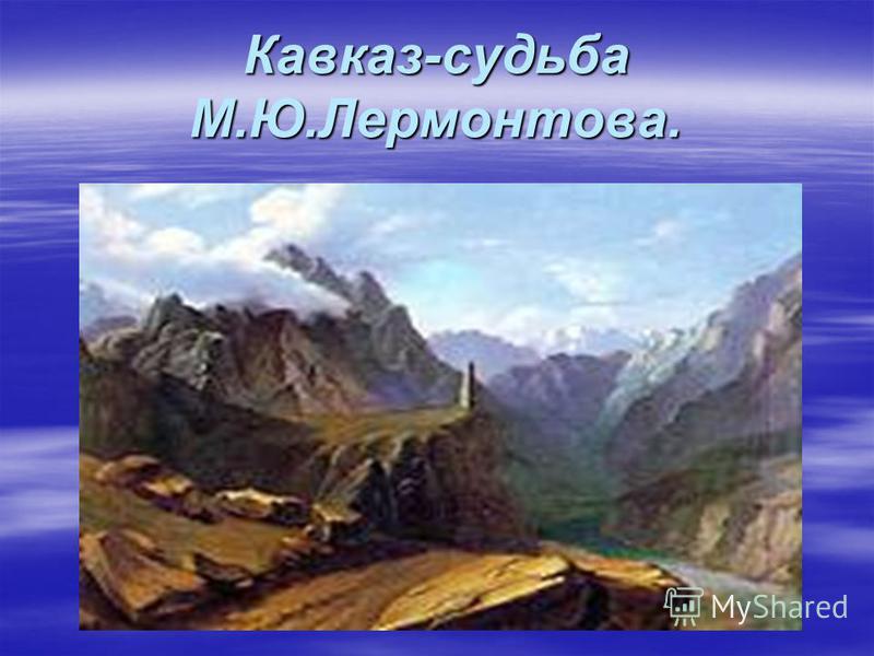 Кавказ-судьба М.Ю.Лермонтова.