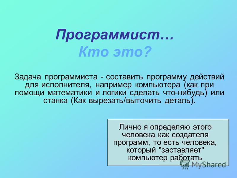 Программист… Кто это? Задача программиста - составить программу действий для исполнителя, например компьютера (как при помощи математики и логики сделать что-нибудь) или станка (Как вырезать/выточить деталь). Лично я определяю этого человека как созд
