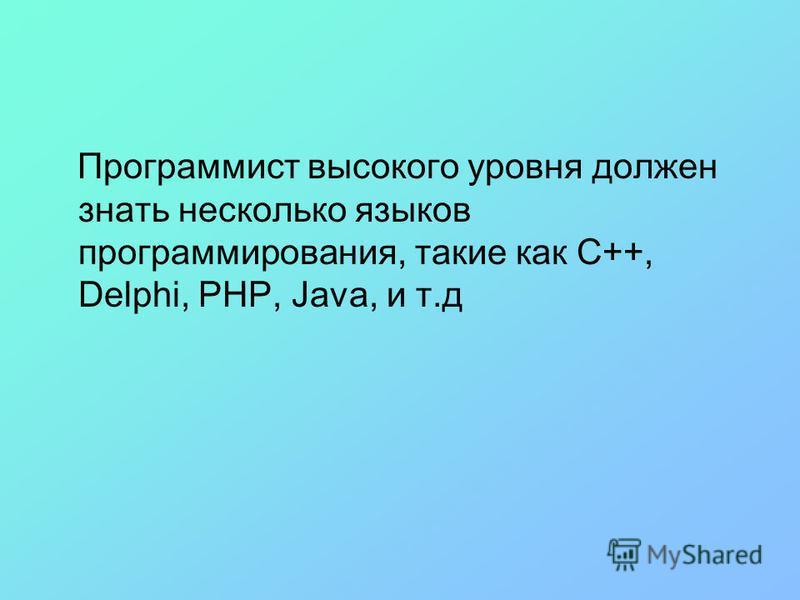 Программист высокого уровня должен знать несколько языков программирования, такие как C++, Delphi, PHP, Java, и т.д