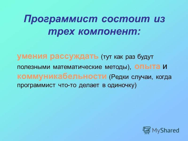 Программист состоит из трех компонент: умения рассуждать (тут как раз будут полезными математические методы), опыта и коммуникабельности (Редки случаи, когда программист что-то делает в одиночку)