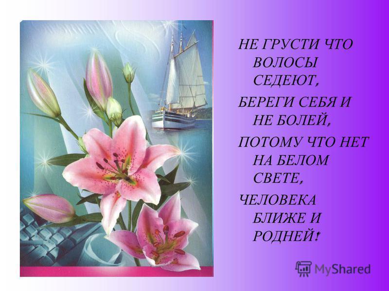 НЕ ГРУСТИ ЧТО ВОЛОСЫ СЕДЕЮТ, БЕРЕГИ СЕБЯ И НЕ БОЛЕЙ, ПОТОМУ ЧТО НЕТ НА БЕЛОМ СВЕТЕ, ЧЕЛОВЕКА БЛИЖЕ И РОДНЕЙ !