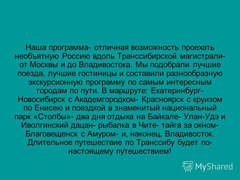 Наша программа- отличная возможность проехать необъятную Россию вдоль Транссибирской магистрали- от Москвы и до Владивостока. Мы подобрали лучшие поезда, лучшие гостиницы и составили разнообразную экскурсионную программу по самым интересным городам п
