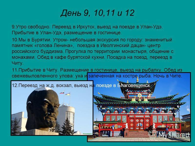 День 9, 10,11 и 12 9. Утро свободно. Переезд в Иркутск, выезд на поезде в Улан-Удэ. Прибытие в Улан-Удэ, размещение в гостинице. 10. Мы в Бурятии. Утром- небольшая экскурсия по городу: знаменитый памятник «голова Ленина», поездка в Иволгинский дацан-