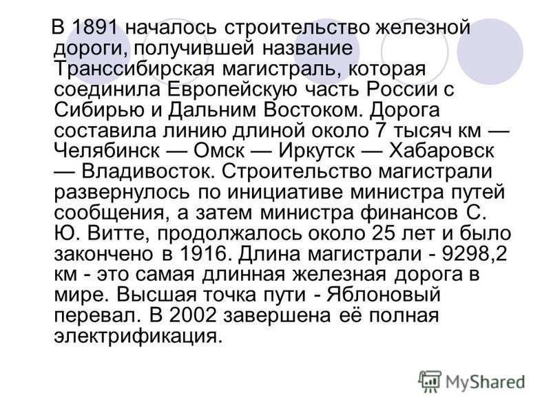 В 1891 началось строительство железной дороги, получившей название Транссибирская магистраль, которая соединила Европейскую часть России с Сибирью и Дальним Востоком. Дорога составила линию длиной около 7 тысяч км Челябинск Омск Иркутск Хабаровск Вла