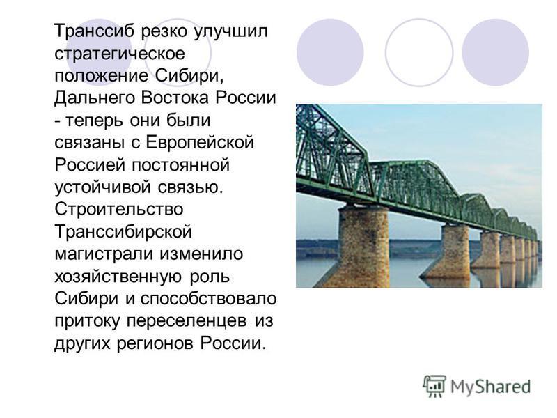 Транссиб резко улучшил стратегическое положение Сибири, Дальнего Востока России - теперь они были связаны с Европейской Россией постоянной устойчивой связью. Строительство Транссибирской магистрали изменило хозяйственную роль Сибири и способствовало