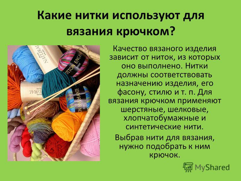 Какие нитки используют для вязания крючком? Качество вязаного изделия зависит от ниток, из которых оно выполнено. Нитки должны соответствовать назначению изделия, его фасону, стилю и т. п. Для вязания крючком применяют шерстяные, шелковые, хлопчатобу
