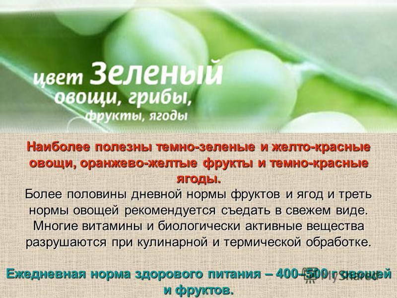 Наиболее полезны темно-зеленые и желто-красные овощи, оранжево-желтые фрукты и темно-красные ягоды. Более половины дневной нормы фруктов и ягод и треть нормы овощей рекомендуется съедать в свежем виде. Многие витамины и биологически активные вещества