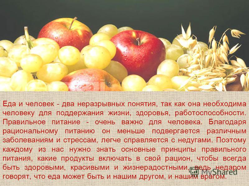 Еда и человек - два неразрывных понятия, так как она необходима человеку для поддержания жизни, здоровья, работоспособности. Правильное питание - очень важно для человека. Благодаря рациональному питанию он меньше подвергается различным заболеваниям