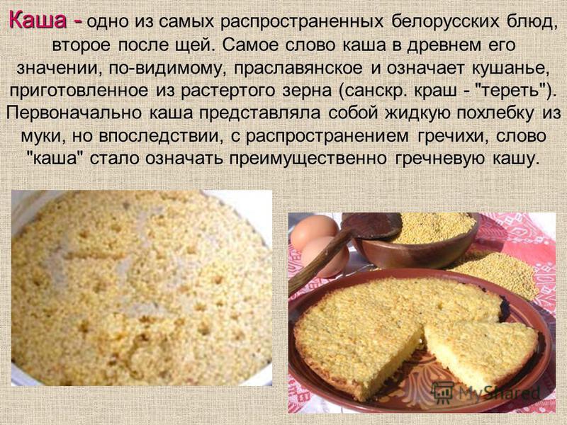 Каша - Каша - одно из самых распространенных белорусских блюд, второе после щей. Самое слово каша в древнем его значении, по-видимому, праславянское и означает кушанье, приготовленное из растертого зерна (санскр. краш -