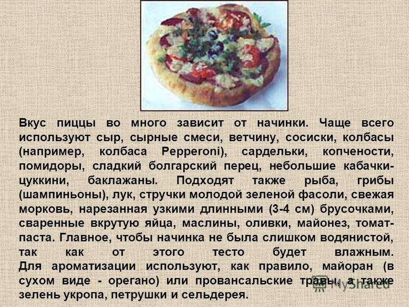 Вкус пиццы во много зависит от начинки. Чаще всего используют сыр, сырные смеси, ветчину, сосиски, колбасы (например, колбаса Pepperoni), сардельки, копчености, помидоры, сладкий болгарский перец, небольшие кабачки- цуккини, баклажаны. Подходят также