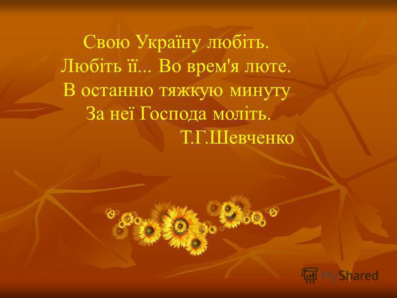 Свою Україну любіть. Любіть її... Во врем'я люте. В останню тяжкую минуту За неї Господа моліть. Т.Г.Шевченко