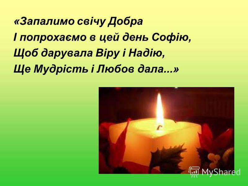 «Запалимо свічу Добра І попрохаємо в цей день Софію, Щоб дарувала Віру і Надію, Ще Мудрість і Любов дала...»