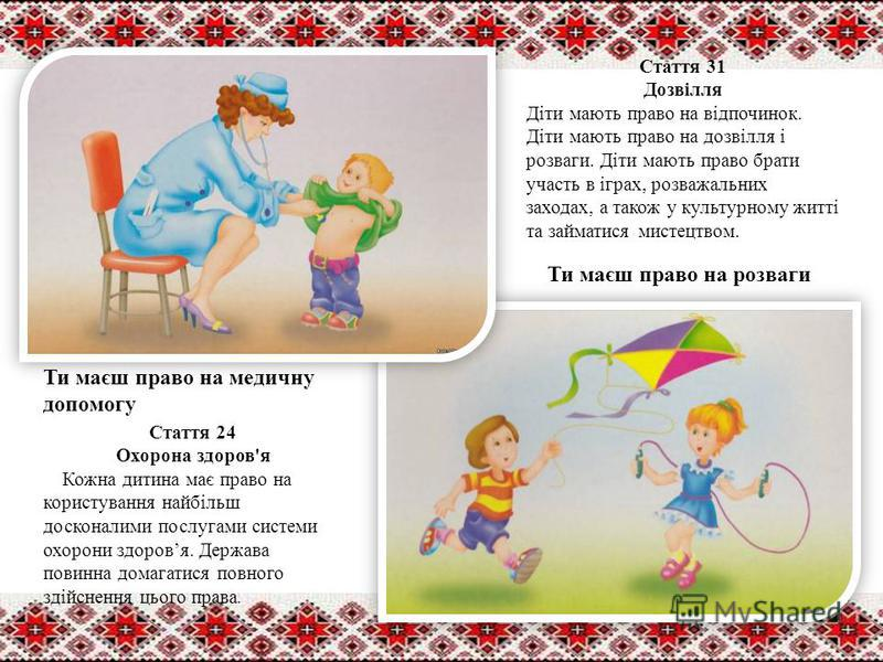 Ти маєш право на медичну допомогу Ти маєш право на розваги Стаття 31 Дозвілля Діти мають право на відпочинок. Діти мають право на дозвілля і розваги. Діти мають право брати участь в іграх, розважальних заходах, а також у культурному житті та займатис