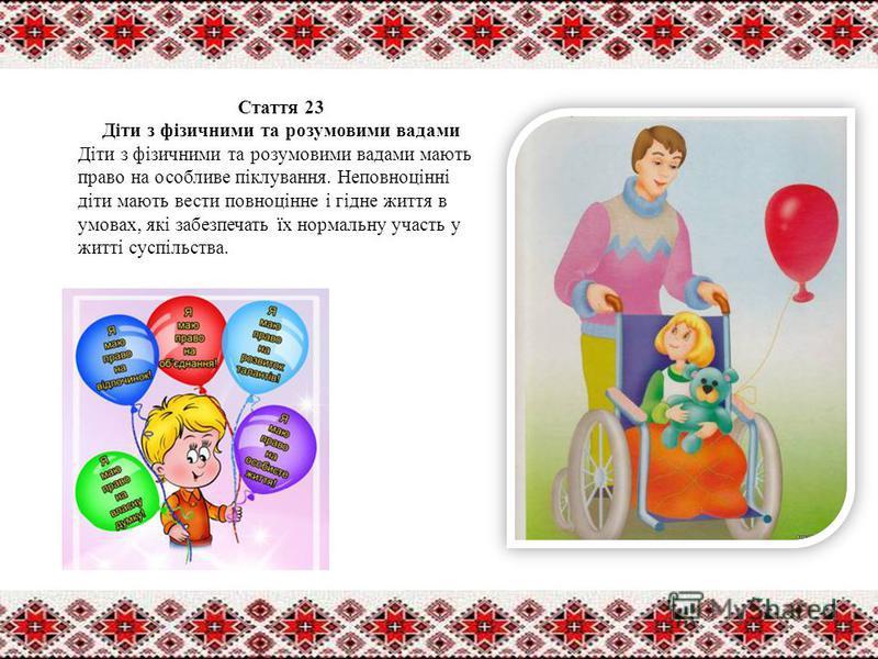 Стаття 23 Діти з фізичними та розумовими вадами Діти з фізичними та розумовими вадами мають право на особливе піклування. Неповноцінні діти мають вести повноцінне і гідне життя в умовах, які забезпечать їх нормальну участь у житті суспільства.