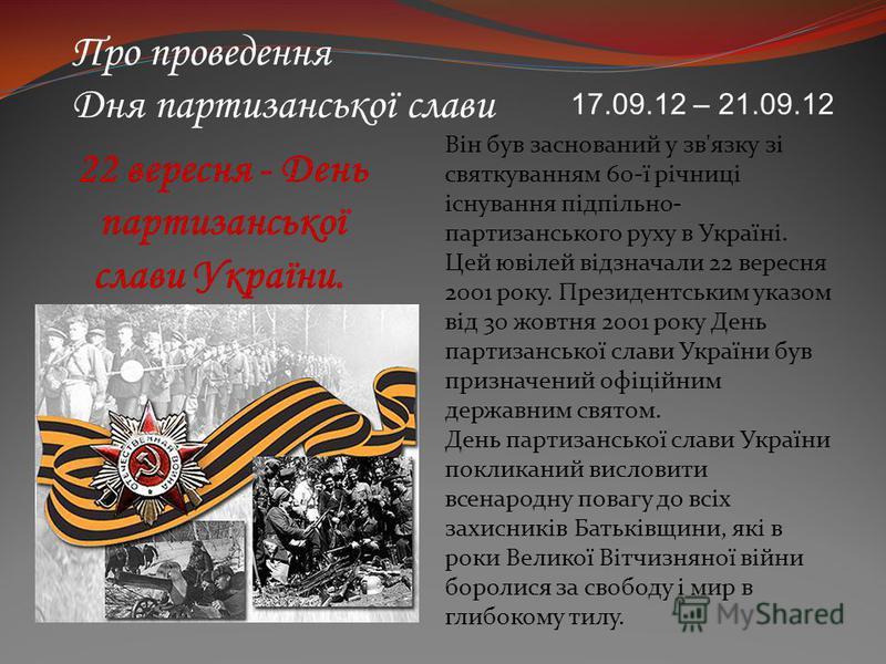 Про проведення Дня партизанської слави Він був заснований у зв'язку зі святкуванням 60-ї річниці існування підпільно- партизанського руху в Україні. Цей ювілей відзначали 22 вересня 2001 року. Президентським указом від 30 жовтня 2001 року День партиз