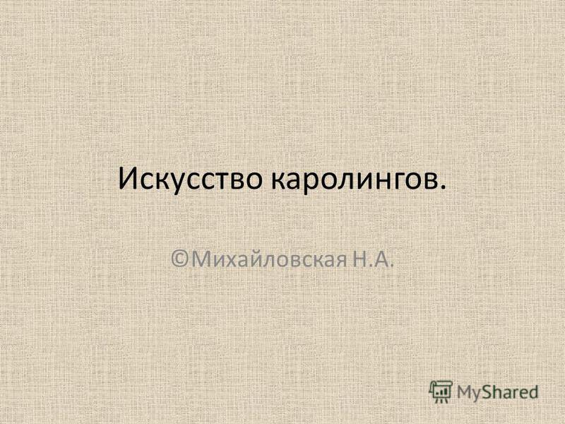 Искусство каролингов. ©Михайловская Н.А.