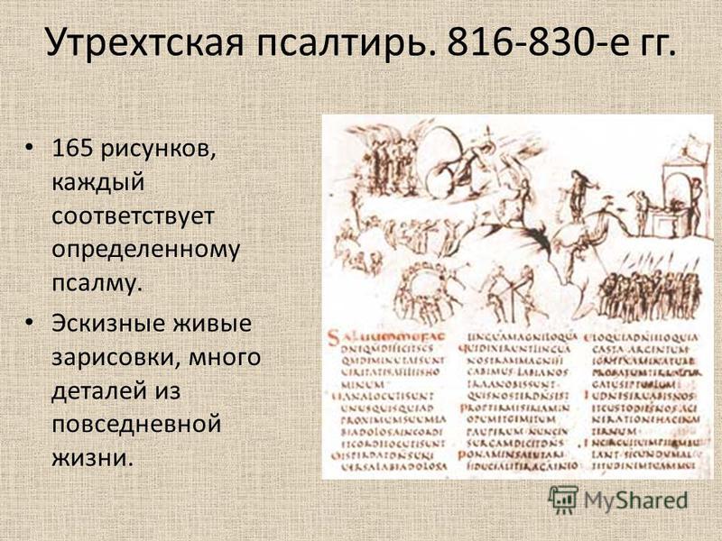Утрехтская псалтирь. 816-830-е гг. 165 рисунков, каждый соответствует определенному псалму. Эскизные живые зарисовки, много деталей из повседневной жизни.