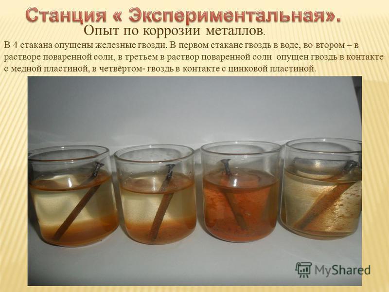 Опыт по коррозии металлов. В 4 стакана опущены железные гвозди. В первом стакане гвоздь в воде, во втором – в растворе поваренной соли, в третьем в раствор поваренной соли опущен гвоздь в контакте с медной пластиной, в четвёртом- гвоздь в контакте с