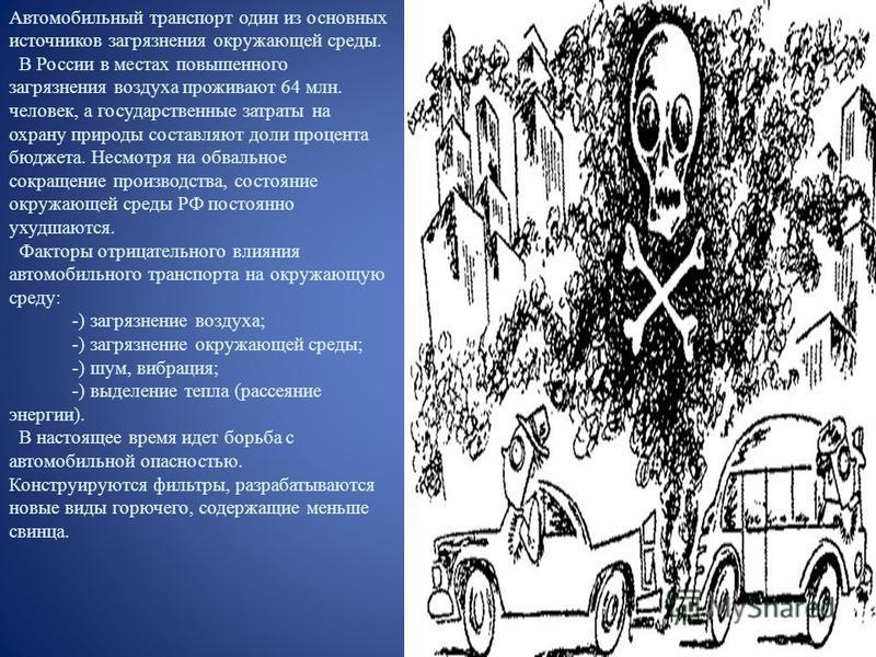 Автомобильный транспорт один из основных источников загрязнения окружающей среды. В России в местах повышенного загрязнения воздуха проживают 64 млн. человек, а государственные затраты на охрану природы составляют доли процента бюджета. Несмотря на о