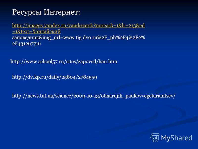 http://images.yandex.ru/yandsearch?noreask=1&lr=213&ed =1&text=Ханкайский http://images.yandex.ru/yandsearch?noreask=1&lr=213&ed =1&text=Ханкайский заповедник&img_url=www.tig.dvo.ru%2F_ph%2F4%2F2% 2F431267716 Ресурсы Интернет: http://www.school57.ru/