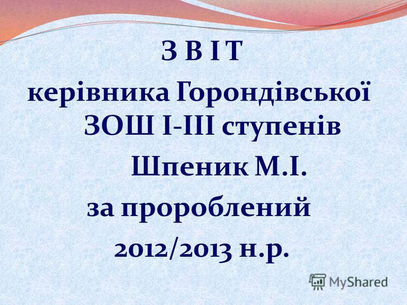 З В І Т керівника Горондівської ЗОШ І-ІІІ ступенів Шпеник М.І. за пророблений 2012/2013 н.р.