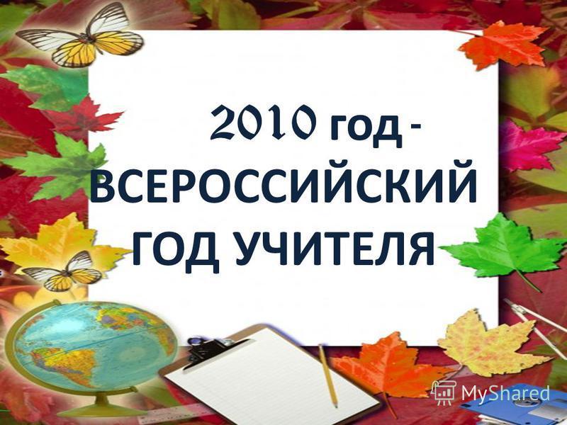 2010 год - ВСЕРОССИЙСКИЙ ГОД УЧИТЕЛЯ