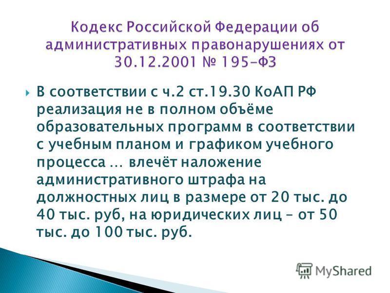 В соответствии с ч.2 ст.19.30 КоАП РФ реализация не в полном объёме образовательных программ в соответствии с учебным планом и графиком учебного процесса … влечёт наложение административного штрафа на должностных лиц в размере от 20 тыс. до 40 тыс. р