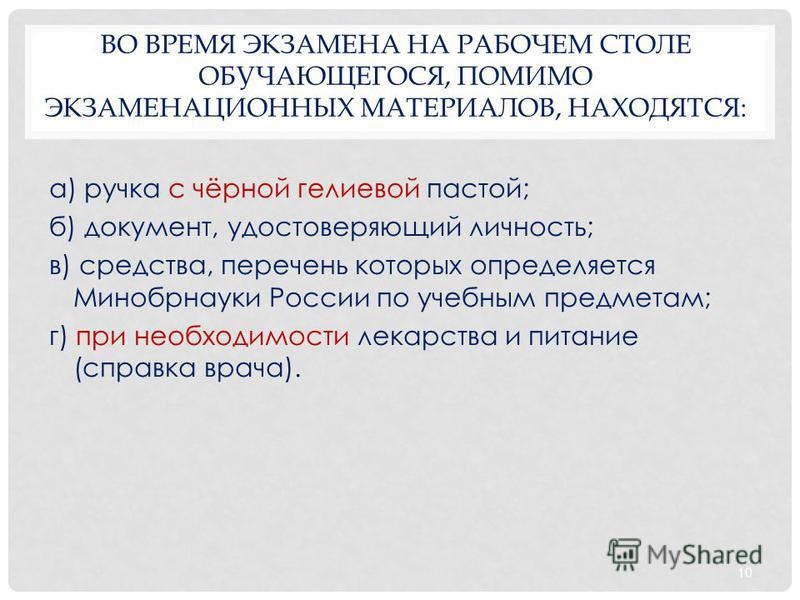 ВО ВРЕМЯ ЭКЗАМЕНА НА РАБОЧЕМ СТОЛЕ ОБУЧАЮЩЕГОСЯ, ПОМИМО ЭКЗАМЕНАЦИОННЫХ МАТЕРИАЛОВ, НАХОДЯТСЯ: а) ручка с чёрной гелиевой пастой; б) документ, удостоверяющий личность; в) средства, перечень которых определяется Минобрнауки России по учебным предметам