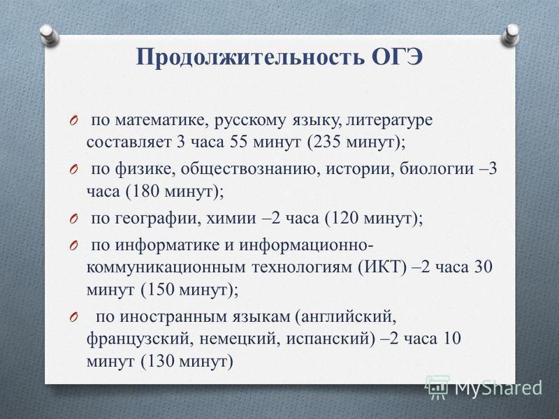 Продолжительность ОГЭ O по математике, русскому языку, литературе составляет 3 часа 55 минут (235 минут); O по физике, обществознанию, истории, биологии –3 часа (180 минут); O по географии, химии –2 часа (120 минут); O по информатике и информационно-