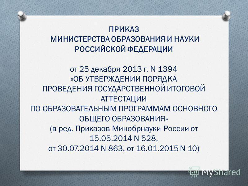 ПРИКАЗ МИНИСТЕРСТВА ОБРАЗОВАНИЯ И НАУКИ РОССИЙСКОЙ ФЕДЕРАЦИИ от 25 декабря 2013 г. N 1394 «ОБ УТВЕРЖДЕНИИ ПОРЯДКА ПРОВЕДЕНИЯ ГОСУДАРСТВЕННОЙ ИТОГОВОЙ АТТЕСТАЦИИ ПО ОБРАЗОВАТЕЛЬНЫМ ПРОГРАММАМ ОСНОВНОГО ОБЩЕГО ОБРАЗОВАНИЯ» (в ред. Приказов Минобрнауки