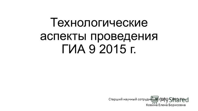 Технологические аспекты проведения ГИА 9 2015 г. Старший научный сотрудник ГБУ ДПО « ИРО ПК» Ковина Елена Борисовна