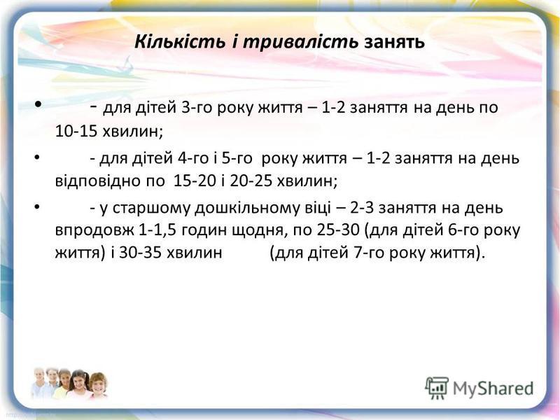 Кількість і тривалість занять - для дітей 3-го року життя – 1-2 заняття на день по 10-15 хвилин; - для дітей 4-го і 5-го року життя – 1-2 заняття на день відповідно по 15-20 і 20-25 хвилин; - у старшому дошкільному віці – 2-3 заняття на день впродовж