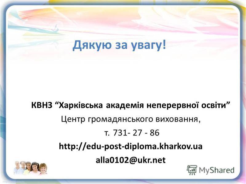 КВНЗ Харківська академія неперервної освіти Центр громадянського виховання, т. 731- 27 - 86 http://edu-post-diploma.kharkov.ua alla0102@ukr.net Дякую за увагу!