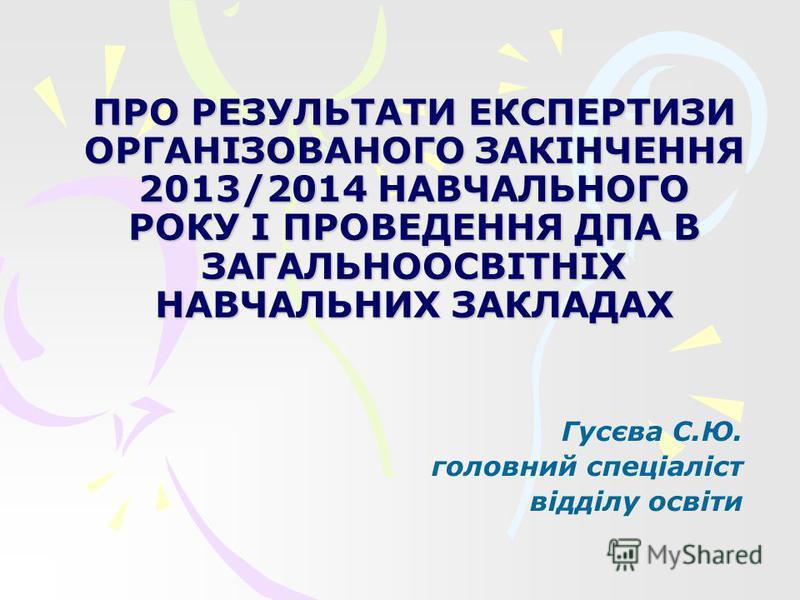 ПРО РЕЗУЛЬТАТИ ЕКСПЕРТИЗИ ОРГАНІЗОВАНОГО ЗАКІНЧЕННЯ 2013/2014 НАВЧАЛЬНОГО РОКУ І ПРОВЕДЕННЯ ДПА В ЗАГАЛЬНООСВІТНІХ НАВЧАЛЬНИХ ЗАКЛАДАХ Гусєва С.Ю. головний спеціаліст відділу освіти