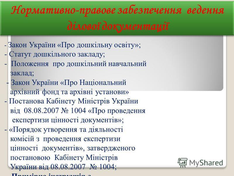 Нормативно-правове забезпечення ведення ділової документації Нормативно-правове забезпечення ведення ділової документації - Закон України «Про дошкільну освіту»; - Статут дошкільного закладу; - Положення про дошкільний навчальний заклад; - Закон Укра