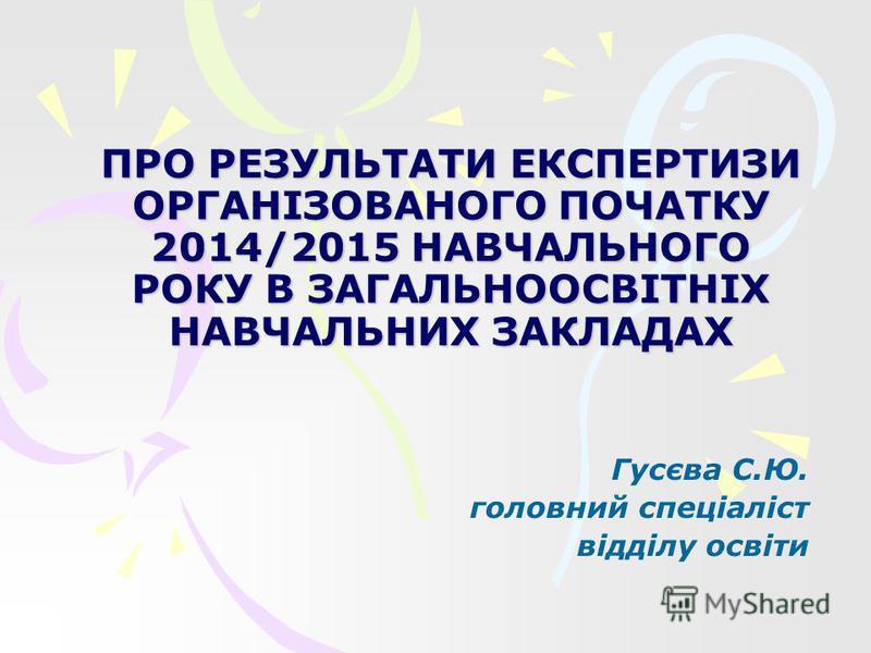 ПРО РЕЗУЛЬТАТИ ЕКСПЕРТИЗИ ОРГАНІЗОВАНОГО ПОЧАТКУ 2014/2015 НАВЧАЛЬНОГО РОКУ В ЗАГАЛЬНООСВІТНІХ НАВЧАЛЬНИХ ЗАКЛАДАХ Гусєва С.Ю. головний спеціаліст відділу освіти