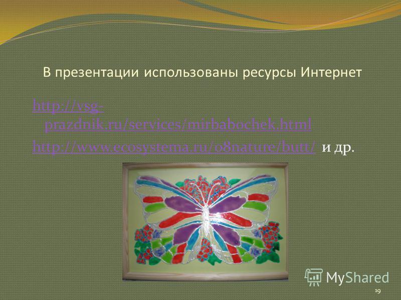 В презентации использованы ресурсы Интернет 19 http://vsg- prazdnik.ru/services/mirbabochek.html http://www.ecosystema.ru/08nature/butt/http://www.ecosystema.ru/08nature/butt/ и др.