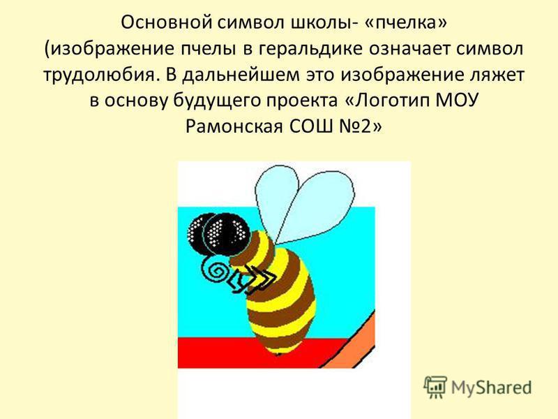 Основной символ школы- «пчелка» (изображение пчелы в геральдике означает символ трудолюбия. В дальнейшем это изображение ляжет в основу будущего проекта «Логотип МОУ Рамонская СОШ 2»
