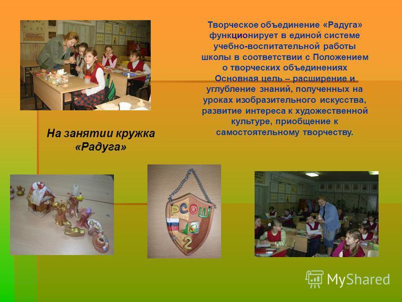 Творческое объединение «Радуга» функционирует в единой системе учебно-воспитательной работы школы в соответствии с Положением о творческих объединениях Основная цель – расширение и углубление знаний, полученных на уроках изобразительного искусства, р