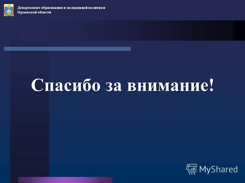Спасибо за внимание! Департамент образования и молодежной политики Орловской области