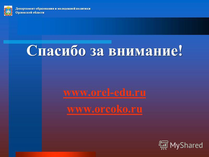 Спасибо за внимание! www.orel-edu.ru www.orcoko.ru Департамент образования и молодежной политики Орловской области