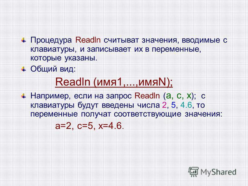 Процедура Readln считывать значения, вводимые с клавиатуры, и записывает их в переменные, которые указаны. Общий вид: Readln (имя 1,...,имяN); Например, если на запрос Readln ( а, с, х ); с клавиатуры будут введены числа 2, 5, 4.6, то переменные полу