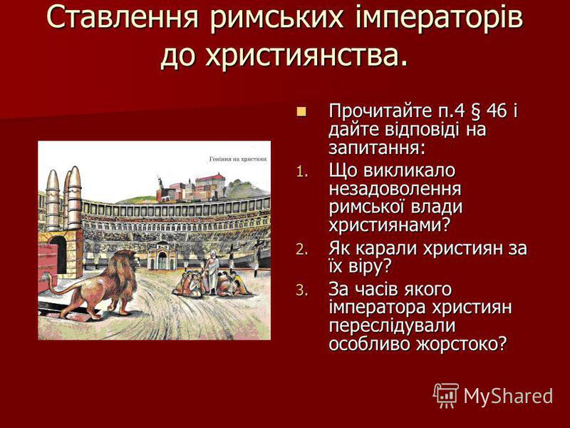 Ставлення римських імператорів до християнства. Прочитайте п.4 § 46 і дайте відповіді на запитання: Прочитайте п.4 § 46 і дайте відповіді на запитання: 1. Що викликало незадоволення римської влади християнами? 2. Як карали християн за їх віру? 3. За