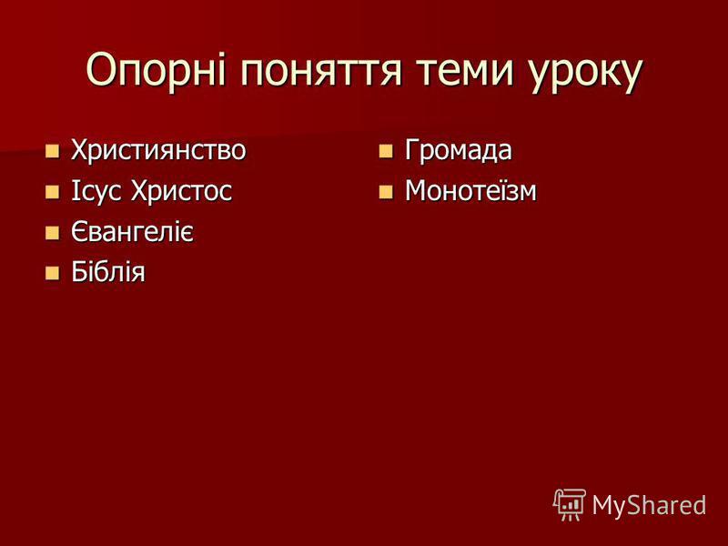 Опорні поняття теми уроку Християнство Християнство Ісус Христос Ісус Христос Євангеліє Євангеліє Біблія Біблія Громада Громада Монотеїзм Монотеїзм