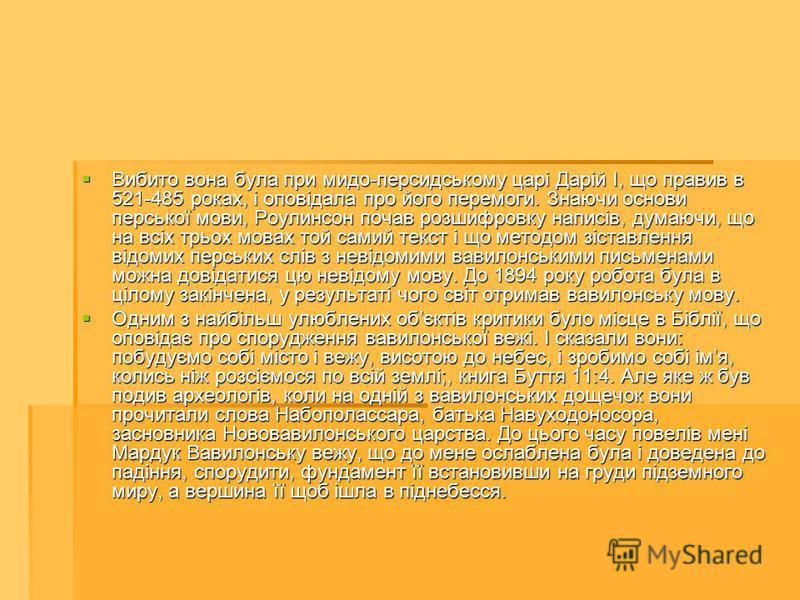 Вибито вона була при мидо-персидському царі Дарій I, що правив в 521-485 роках, і оповідала про його перемоги. Знаючи основи перської мови, Роулинсон почав розшифровку написів, думаючи, що на всіх трьох мовах той самий текст і що методом зіставлення