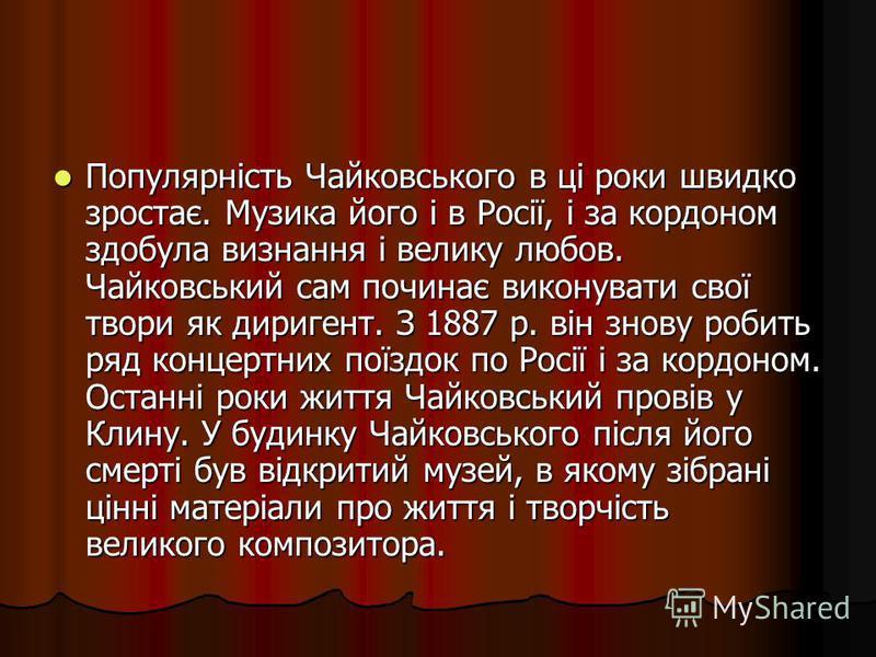 Популярність Чайковського в ці роки швидко зростає. Музика його і в Росії, і за кордоном здобула визнання і велику любов. Чайковський сам починає виконувати свої твори як диригент. З 1887 р. він знову робить ряд концертних поїздок по Росії і за кордо