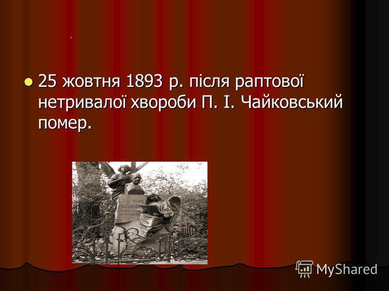25 жовтня 1893 р. після раптової нетривалої хвороби П. І. Чайковський помер. 25 жовтня 1893 р. після раптової нетривалої хвороби П. І. Чайковський помер..