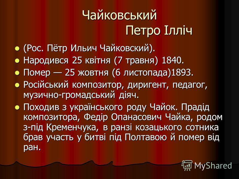 Чайковський Петро Ілліч (Рос. Пётр Ильич Чайковский). (Рос. Пётр Ильич Чайковский). Народився 25 квітня (7 травня) 1840. Народився 25 квітня (7 травня) 1840. Помер 25 жовтня (6 листопада)1893. Помер 25 жовтня (6 листопада)1893. Російський композитор,